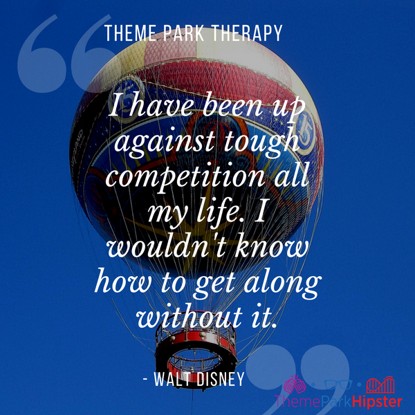 Walt Disney best quote. I have been up against tough competition all my life. I wouldn't know how to get along without it. With hot air balloon in Disney Springs.