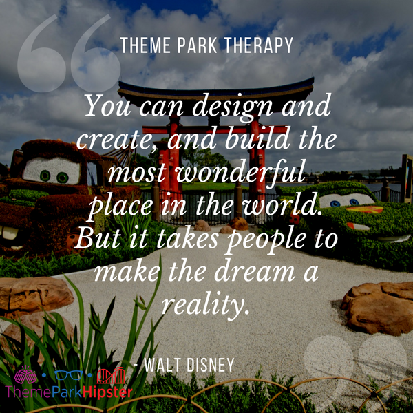 Walt Disney best quote. You can design and create, and build the most wonderful place in the world. But it takes people to make the dream a reality. With Cars topiary background at Epcot.