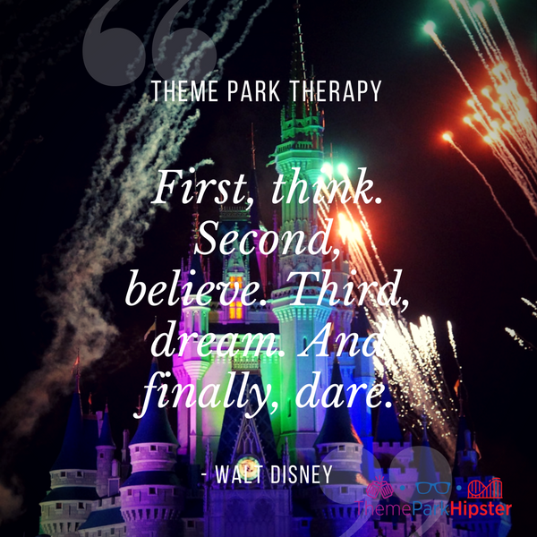 Walt Disney best quote. First, think. Second, believe. Third, dream. And finally, dare. Cinderella Castle with fireworks in the background.
