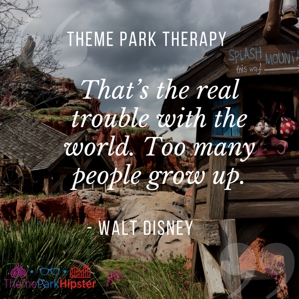 Walt Disney best quote. That's the real trouble with the world. Too many people grow up. Splash Mountain in the background.