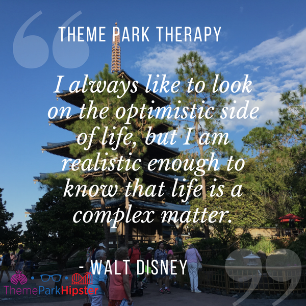 Walt Disney best quote.  I always like to look on the optimistic side of life, but I am realistic enough to know that life is a complex matter. With Japan Pavilion at Epcot in the background.