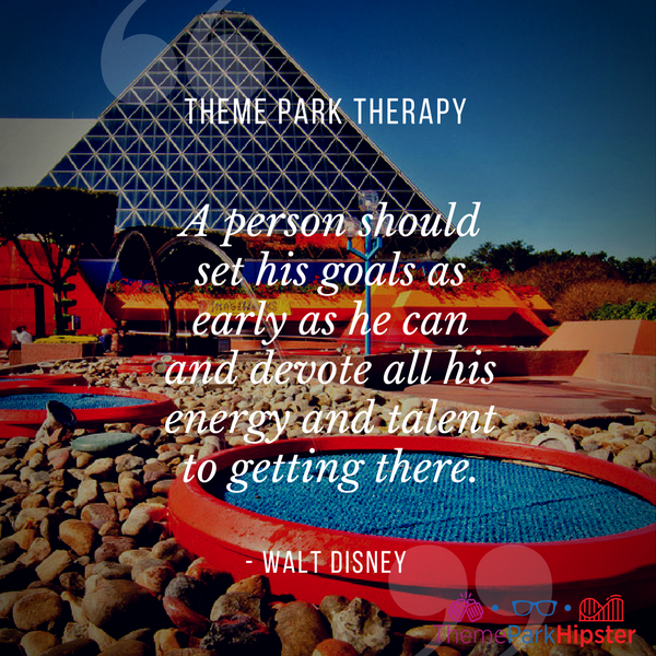 Walt Disney best quote. A person should set his goals as early as he can and devote all his energy and talent to getting there. With Imagination Pavilion at Epcot in the background.